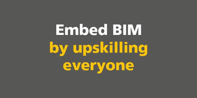 BIM: Embed BIM by upskilling everyone